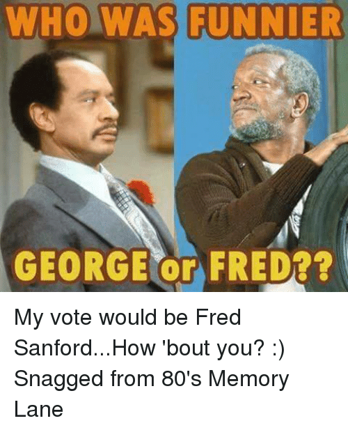 who was funnier george or fred my vote would be 18661323 🔥 25 best memes about fred sanford fred sanford memes