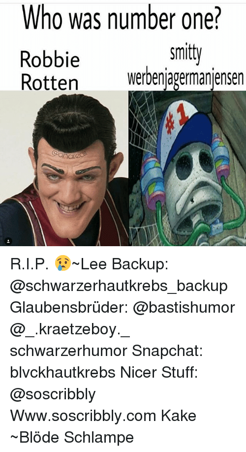 robbie rotten: Who was number one?  Robbie  Rotten werbenjagermanjensen  smit  harea R.I.P. 😢~Lee Backup: @schwarzerhautkrebs_backup Glaubensbrüder: @bastishumor @_.kraetzeboy._ schwarzerhumor Snapchat: blvckhautkrebs Nicer Stuff: @soscribbly Www.soscribbly.com Kake ~Blöde Schlampe