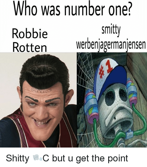 robbie rotten: Who was number one?  Robbie  Rotten werbenjagermanjensen  smitt  ttenwerbenjagermanjensen Shitty 🌬C but u get the point
