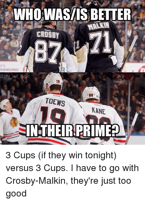Logic, Memes, and National Hockey League (NHL): WHO WASIIS BETTER  MALKIN  CROSBY  @nhl ref logic  19  BB  TOEWS  KANE  IN THEIR PRIME? 3 Cups (if they win tonight) versus 3 Cups. I have to go with Crosby-Malkin, they're just too good