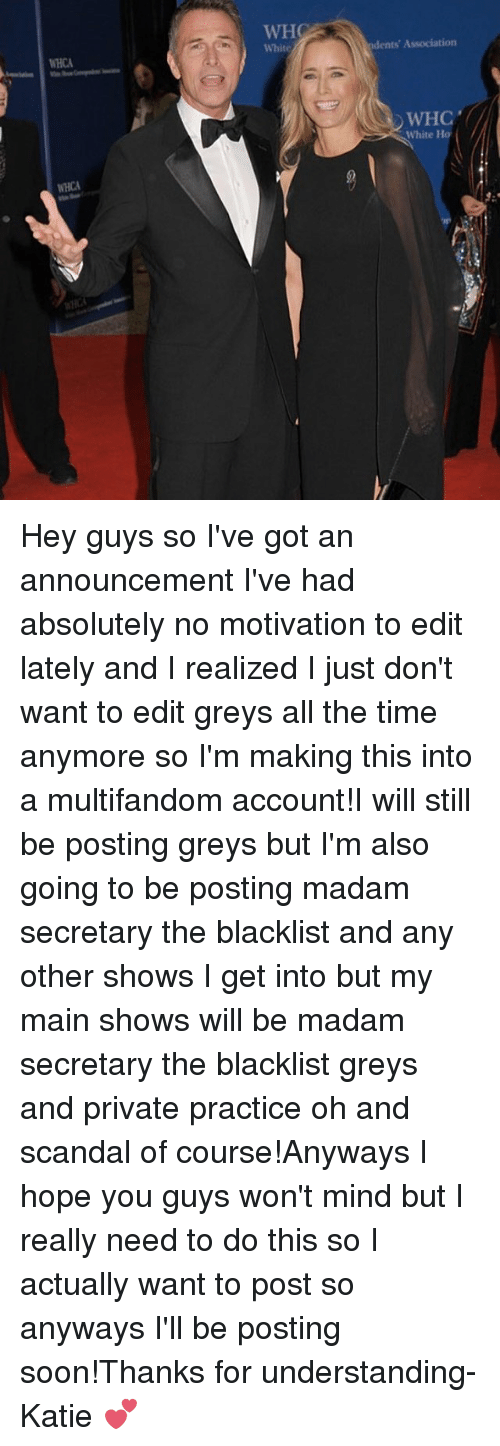 the blacklist: WHO  White  ents' Association  WHCA  WHC  White Ho  WHCA Hey guys so I've got an announcement I've had absolutely no motivation to edit lately and I realized I just don't want to edit greys all the time anymore so I'm making this into a multifandom account!I will still be posting greys but I'm also going to be posting madam secretary the blacklist and any other shows I get into but my main shows will be madam secretary the blacklist greys and private practice oh and scandal of course!Anyways I hope you guys won't mind but I really need to do this so I actually want to post so anyways I'll be posting soon!Thanks for understanding-Katie 💕