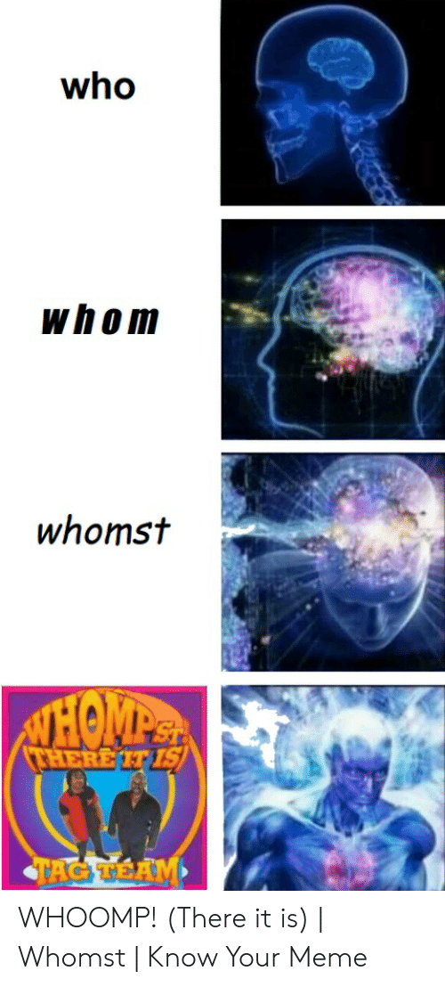 whoomp there it is: who  whom  whomst WHOOMP! (There it is) | Whomst | Know Your Meme