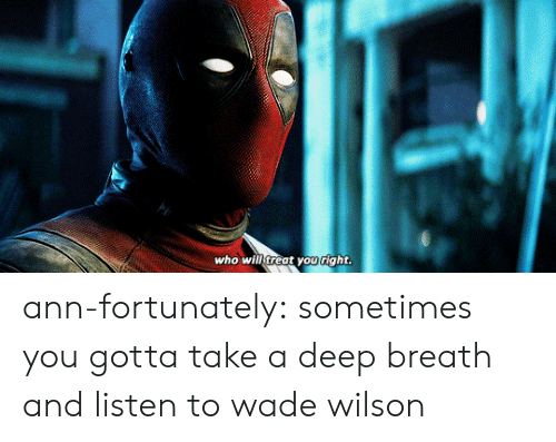 Take A Deep Breath: Who wilf treat youright ann-fortunately:  sometimes you gotta take a deep breath and listen to wade wilson