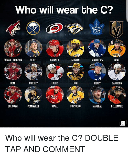 Memes, Toronto, and 🤖: Who will wear the C?  TORONTO  HAPLE  LEAFS  EKMAN LARSSONEICHEL  SKINNER  SUBBAN  MATTHEWS  NEAL  AMPABAY  DOMI  O'REILLY  FAULK  JOSI  RIELLY  GARRISON  GOLIGOSKI  POMINVILLE  STAAL  FORSBERG  MARLEAU  BELLEMARE  BD Who will wear the C? DOUBLE TAP AND COMMENT