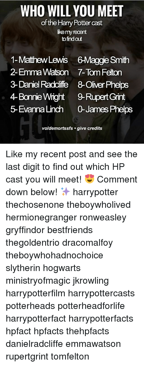 slytherins: WHO WILL YOU MEET  of the Harry Potter cast  ike my recent  to find out  1-MathewLewis 6-Maggie Smith  2- Emma Watson 7-Tom Felton  3- Daniel Raddlife 8-Oliver Phelps  4-Bonnie Wight9-Rupert Grint  5- EvannaLinch 0James Phelps  voldemortssfs . give credits Like my recent post and see the last digit to find out which HP cast you will meet! 😍 Comment down below! ✨ harrypotter thechosenone theboywholived hermionegranger ronweasley gryffindor bestfriends thegoldentrio dracomalfoy theboywhohadnochoice slytherin hogwarts ministryofmagic jkrowling harrypotterfilm harrypottercasts potterheads potterheadforlife harrypotterfact harrypotterfacts hpfact hpfacts thehpfacts danielradcliffe emmawatson rupertgrint tomfelton