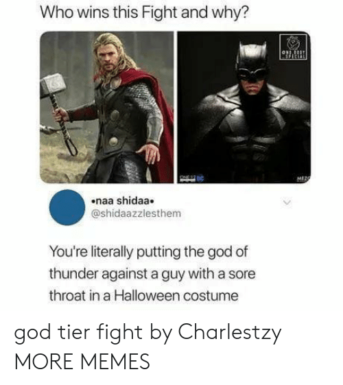 tier: Who wins this Fight and why?  MEZO  naa shidaa  @shidaazzlesthem  You're literally putting the god of  thunder against a guy with a sore  throat in a Halloween costume god tier fight by Charlestzy MORE MEMES