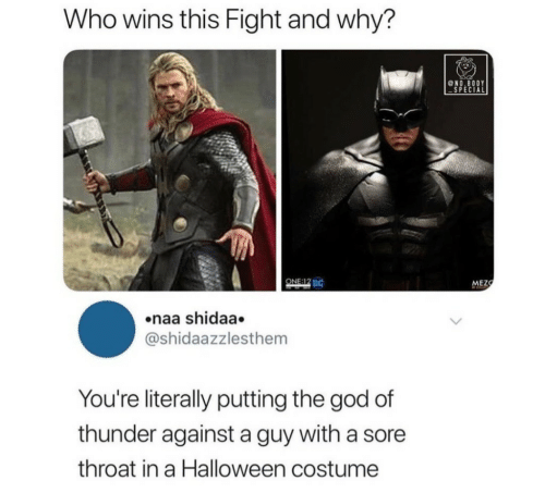 special one: Who wins this Fight and why?  @NO.BODY  SPECIAL  ONE:12 DC  MEZ  naa shidaa.  @shidaazzlesthem  You're literally putting the god of  thunder against a guy with a sore  throat in a Halloween costume