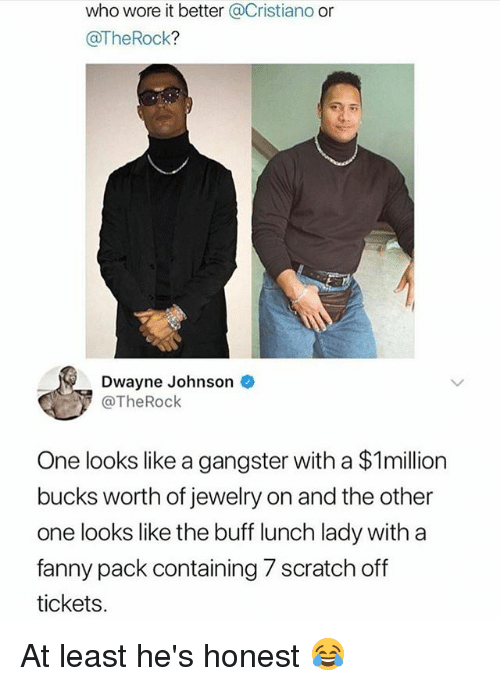 Dwayne Johnson, Memes, and Who Wore It Better: who wore it better @Cristiano or  @TheRock?  Dwayne Johnson  @TheRock  One looks like a gangster with a $1million  bucks worth of jewelry on and the other  one looks like the buff lunch lady with a  fanny pack containing 7 scratch off  tickets At least he's honest 😂