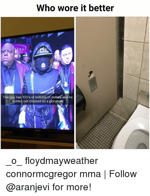 Memes, Who Wore It Better, and Mma: Who wore it better  NA  The guy has 100's of millions of dollars ahd he  comes out dressed as a gloryhole _o_ floydmayweather connormcgregor mma | Follow @aranjevi for more!