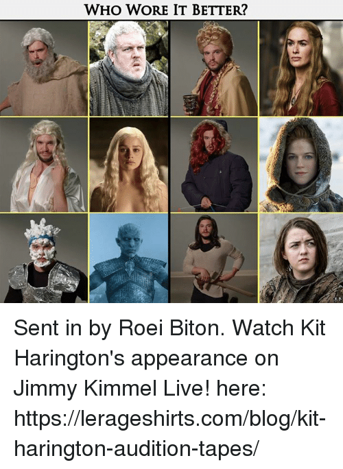Kit Harington: WHO WORE IT BETTER? Sent in by Roei Biton.   Watch Kit Harington's appearance on Jimmy Kimmel Live! here: https://lerageshirts.com/blog/kit-harington-audition-tapes/