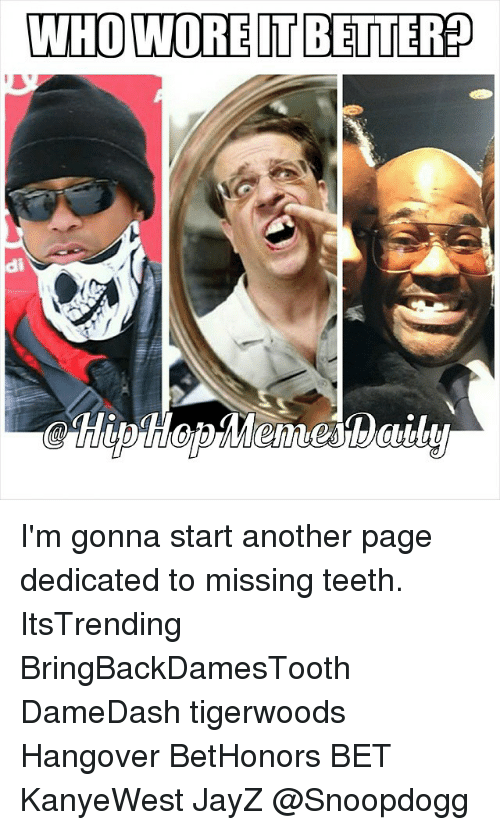 Music, Hangover, and Hip Hop: WHO WORE TBETTERP  di I'm gonna start another page dedicated to missing teeth. ItsTrending BringBackDamesTooth DameDash tigerwoods Hangover BetHonors BET KanyeWest JayZ @Snoopdogg