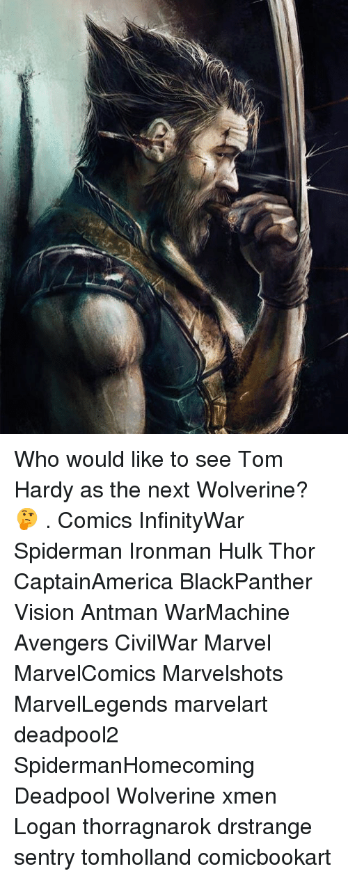 Memes, Tom Hardy, and Wolverine: Who would like to see Tom Hardy as the next Wolverine? 🤔 . Comics InfinityWar Spiderman Ironman Hulk Thor CaptainAmerica BlackPanther Vision Antman WarMachine Avengers CivilWar Marvel MarvelComics Marvelshots MarvelLegends marvelart deadpool2 SpidermanHomecoming Deadpool Wolverine xmen Logan thorragnarok drstrange sentry tomholland comicbookart