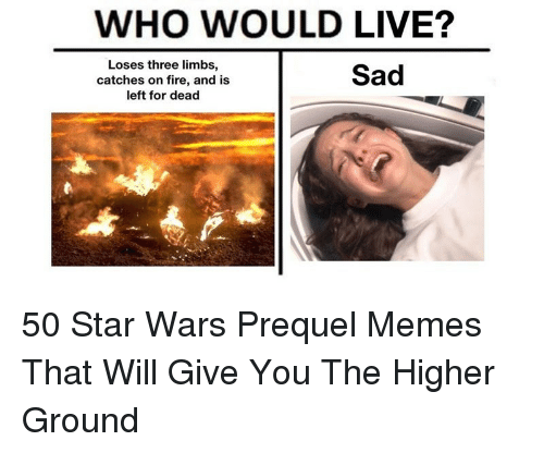Prequel Memes: WHO WOULD LIVE?  Loses three limbs,  catches on fire, and is  left for dead  Sad <p>50 Star Wars Prequel Memes That Will Give You The Higher Ground</p>