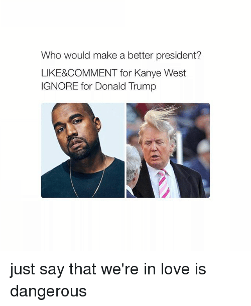 Donald Trump: Who would make a better president?  LIKE&COMMENT for Kanye West  IGNORE for Donald Trump just say that we're in love is dangerous
