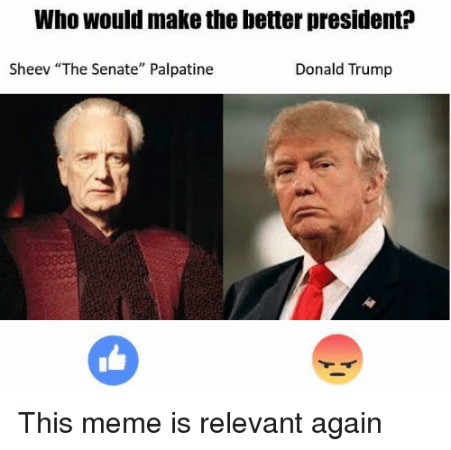 "Relevancy: Who would make the better president  Sheev ""The Senate"" Palpatine  Donald Trump This meme is relevant again"