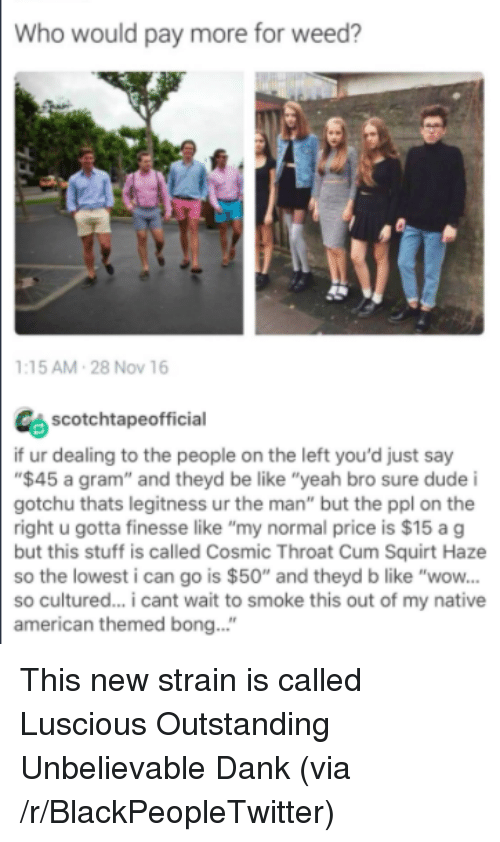 """Be Like, Blackpeopletwitter, and Cum: Who would pay more for weed?  :15 AM-28 Nov 16  scotchtapeofficial  if ur dealing to the people on the left you'd just say  $45 a gram"""" and theyd be like """"yeah bro sure dude i  gotchu thats legitness ur the man"""" but the ppl on the  right u gotta finesse like """"my normal price is $15 ag  but this stuff is called Cosmic Throat Cum Squirt Haze  so the lowest i can go is $50"""" and theyd b like """"wow...  so cultured... cant wait to smoke this out of my native  american themed bong..."""" <p>This new strain is called Luscious Outstanding Unbelievable Dank (via /r/BlackPeopleTwitter)</p>"""