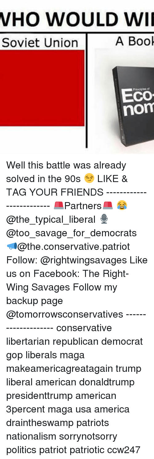 noms: WHO WOULD WII  A Book  Soviet Union  Eco  nom Well this battle was already solved in the 90s 😏 LIKE & TAG YOUR FRIENDS ------------------------- 🚨Partners🚨 😂@the_typical_liberal 🎙@too_savage_for_democrats 📣@the.conservative.patriot Follow: @rightwingsavages Like us on Facebook: The Right-Wing Savages Follow my backup page @tomorrowsconservatives -------------------- conservative libertarian republican democrat gop liberals maga makeamericagreatagain trump liberal american donaldtrump presidenttrump american 3percent maga usa america draintheswamp patriots nationalism sorrynotsorry politics patriot patriotic ccw247