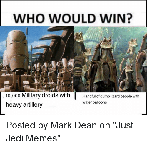 """water balloons: WHO WOULD WIN?  10,000 Military droids with  Handful of dumblizard people with  water balloons  heavy artillery Posted by Mark Dean on """"Just Jedi Memes"""""""