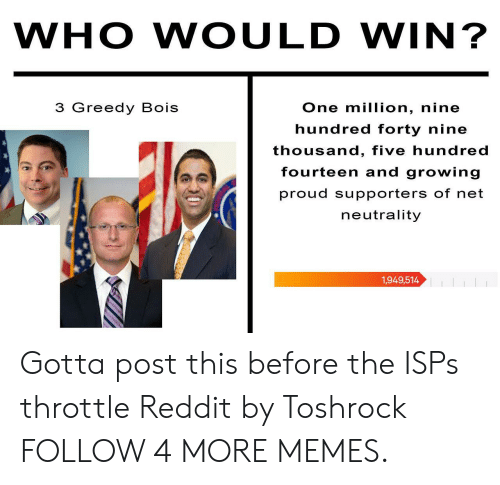 throttle: WHO WOULD WIN?  3 Greedy Bois  One million, nine  hundred forty nine  thousand, five hundred  fourteen and growing  proud supporters of net  neutrality  1,949,514 Gotta post this before the ISPs throttle Reddit by Toshrock FOLLOW 4 MORE MEMES.