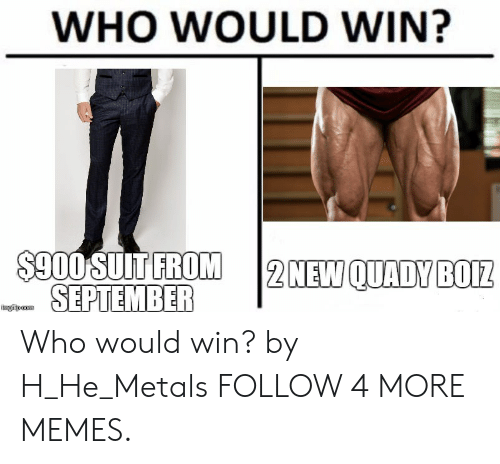 metals: WHO WOULD WIN?  $900 SUIT FROM  SEPTEMBER  2 NEW QUADY BOIZ  imgilp com Who would win? by H_He_Metals FOLLOW 4 MORE MEMES.
