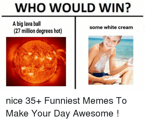 Memes, White, and Awesome: WHO WOULD WIN?  A big lava bal  (27 million degrees hot)  some white cream nice 35+ Funniest Memes To Make Your Day Awesome !