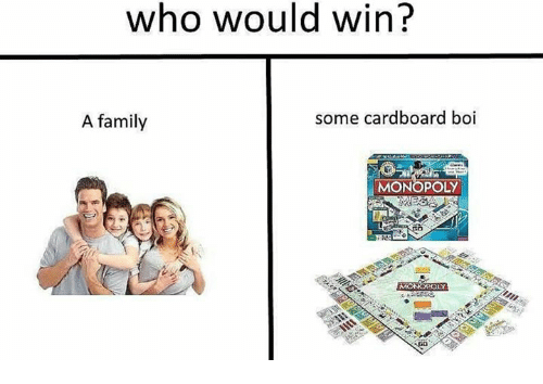 Family, Monopoly, and Boi: who would win?  A family  some cardboard boi  MONOPOLY