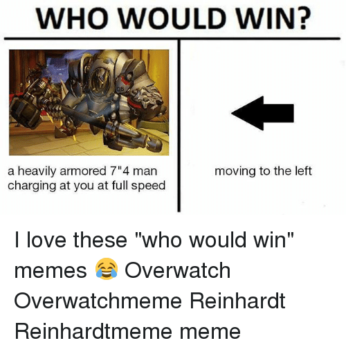 """Reinhardt: WHO WOULD WIN?  a heavily armored 7"""" 4 man  charging at you at full speed  moving to the left I love these """"who would win"""" memes 😂 Overwatch Overwatchmeme Reinhardt Reinhardtmeme meme"""