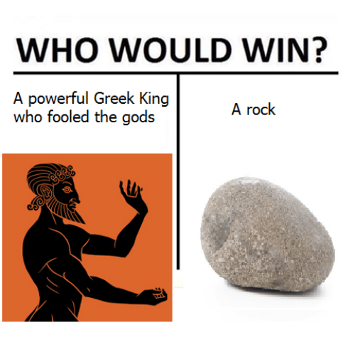 Greek, Non Existent Existentialist, and Powerful: WHO WOULD WIN?  A powerful Greek King  who fooled the gods  A rock