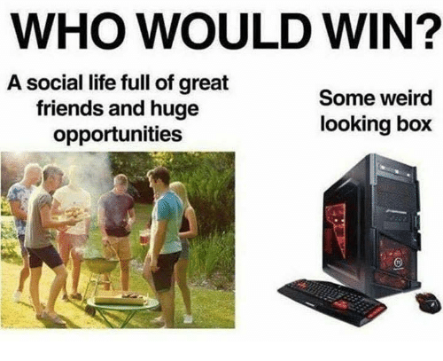 Friends, Life, and Memes: WHO WOULD WIN?  A social life full of great  friends and huge  opportunities  Some weird  looking box