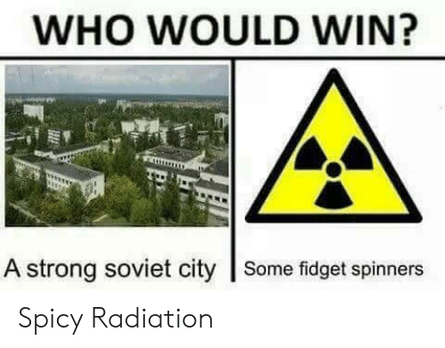 Spicy: WHO WOULD WIN?  A strong soviet city Some fidget spinners Spicy Radiation