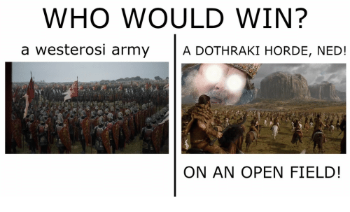 Dothraki, Who, and Open: WHO WOULD WIN?  a westerosi armyA DOTHRAKI HORDE, NED!  ON AN OPEN FIELD!