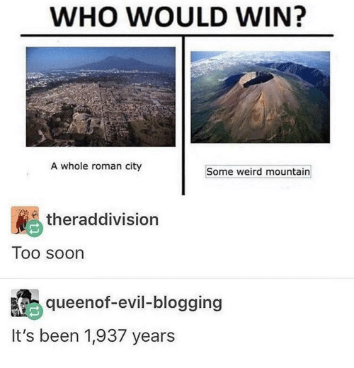 blogging: WHO WOULD WIN?  A whole roman city  Some weird mountain  theraddivision  Too soon  queenof-evil-blogging  It's been 1,937 years