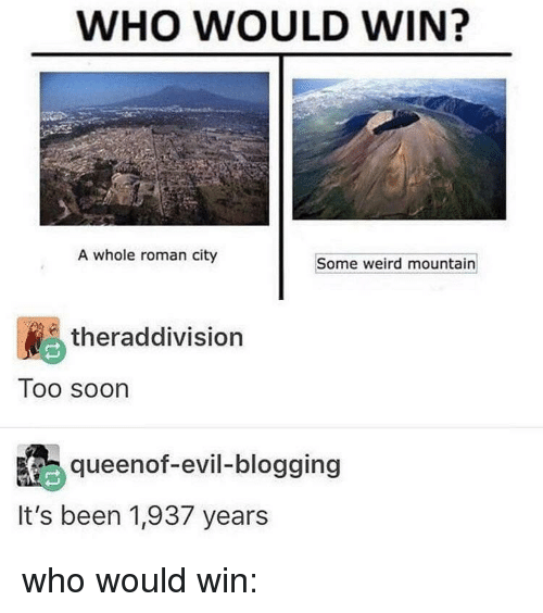 blogging: WHO WOULD WIN?  A whole roman city  Some weird mountain  theraddivision  Too soon  queenof-evil-blogging  It's been 1,937 years who would win: