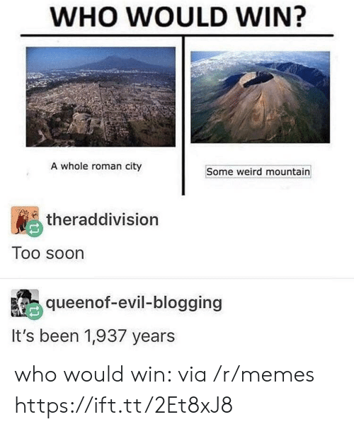 blogging: WHO WOULD WIN?  A whole roman city  Some weird mountain  theraddivision  Too soon  queenof-evil-blogging  It's been 1,937 years who would win: via /r/memes https://ift.tt/2Et8xJ8