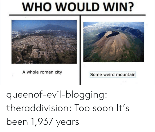 blogging: WHO WOULD WIN?  A whole roman city  Some weird mountain queenof-evil-blogging: theraddivision: Too soon It's been 1,937 years
