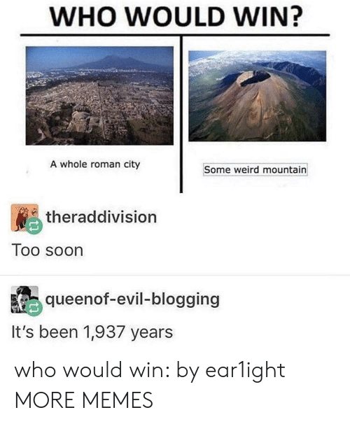 blogging: WHO WOULD WIN?  A whole roman city  Some weird mountain  theraddivision  Too soon  queenof-evil-blogging  It's been 1,937 years who would win: by ear1ight MORE MEMES
