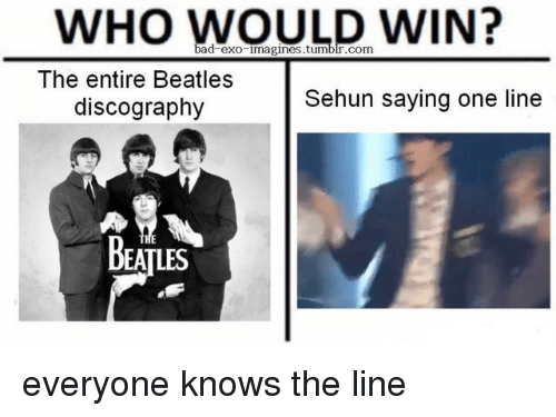 Sehun: WHO WOULD WIN?  ad exo imagines.tumblr.com  The entire Beatles  discography  Sehun saying one line  BEATLES everyone knows the line