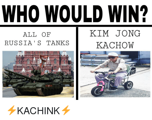 Kachow: WHO WOULD WIN?  ALL OF  RUSSIA' S TANKS  KIM JONG  KACHOW  prossed  4 <p>⚡️KACHINK⚡️</p>