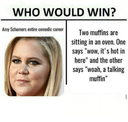 "Amy Schumer, Dank, and 🤖: WHO WOULD WIN?  Amy Schumers entire comedic career  Two muffins are  sitting in an oven. One  says ""wow, it's hot in  here"" and the other  says ""woah, a talking  muffin"