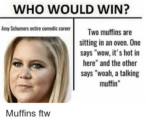 "Amy Schumer, Ftw, and Memes: WHO WOULD WIN?  Amy Schumers entire comedic career  Two muffins are  sitting in an oven. One  says ""wow, it's hot in  here"" and the other  says ""woah, a talking  muffin Muffins ftw"