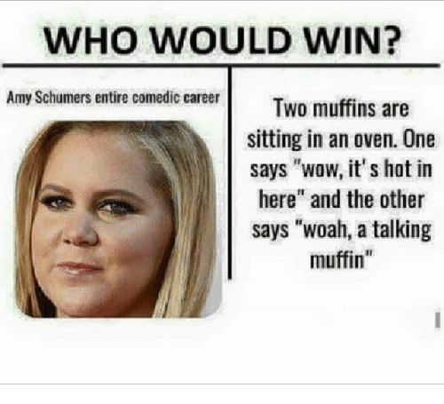 "Amy Schumer, Dank Memes, and The Others: WHO WOULD WIN?  Amy Schumers entire comedic career  Two muffins are  sitting in an oven. One  says ""wow, it's hat in  here"" and the other  says ""woah, a talking  muffin"