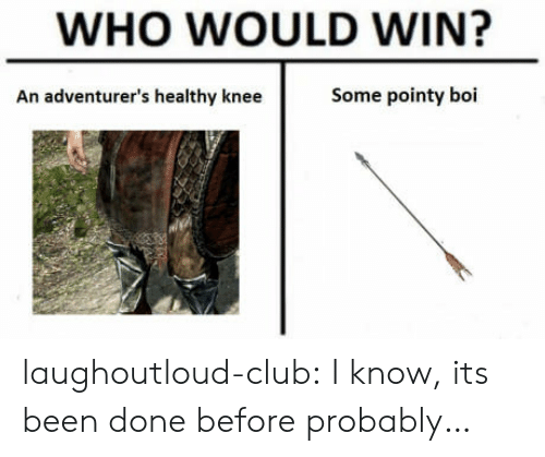 Its Been Done: WHO WOULD WIN?  An adventurer's healthy knee  Some pointy boi laughoutloud-club:  I know, its been done before probably…