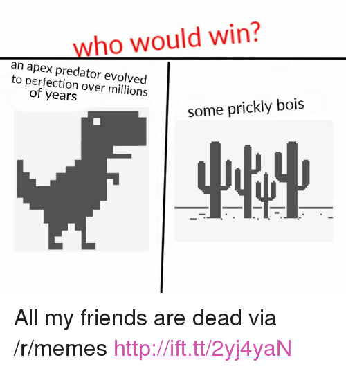 """Friends, Memes, and Apex: who would win?  an apex predator evolved  to perfection over millions  of years  some prickly bois <p>All my friends are dead via /r/memes <a href=""""http://ift.tt/2yj4yaN"""">http://ift.tt/2yj4yaN</a></p>"""