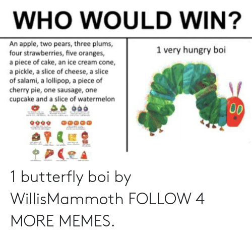 Pears: WHO WOULD WIN?  An apple, two pears, three plums,  four strawberries, five oranges,  a piece of cake, an ice cream cone,  a pickle, a slice of cheese, a slice  of salami, a lollipop, a piece of  cherry pie, one sausage, one  cupcake and a slice of watermelon  1 very hungry boi  00  p 1 butterfly boi by WillisMammoth FOLLOW 4 MORE MEMES.