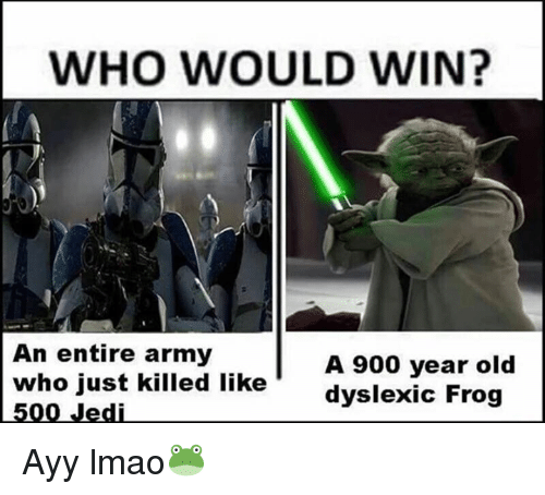 Ayy LMAO: WHO WOULD WIN?  An entire army  A 900 year old  who just killed like  dyslexic Frog  500 Jedi Ayy lmao🐸