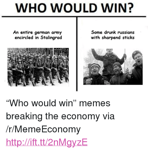 """german army: WHO WOULD WIN?  An entire german army  encircled in Stalingrad  Some drunk russians  with sharpend sticks <p>&ldquo;Who would win&rdquo; memes breaking the economy via /r/MemeEconomy <a href=""""http://ift.tt/2nMgyzE"""">http://ift.tt/2nMgyzE</a></p>"""