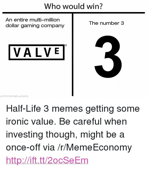 """half life 3: Who would win?  An entire multi-million  dollar gaming company  The number 3  3  VALVE  u/ImmortalLucario <p>Half-Life 3 memes getting some ironic value. Be careful when investing though, might be a once-off via /r/MemeEconomy <a href=""""http://ift.tt/2ocSeEm"""">http://ift.tt/2ocSeEm</a></p>"""