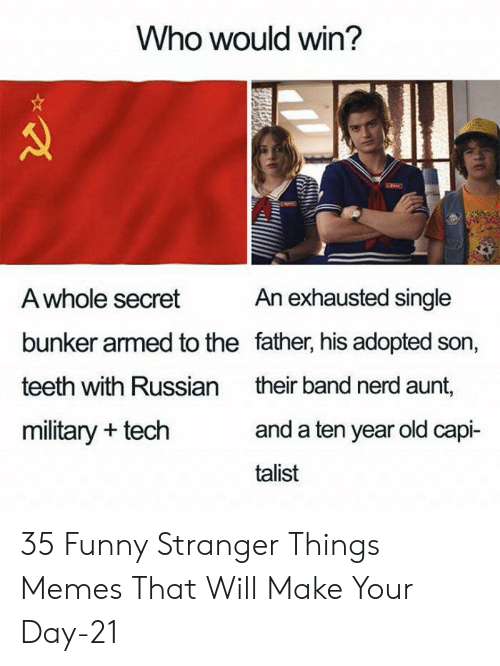Who Would Win: Who would win?  An exhausted single  A whole secret  bunker armed to the father, his adopted son,  teeth with Russian  their band nerd aunt,  and a ten year old capi-  military + tech  talist 35 Funny Stranger Things Memes That Will Make Your Day-21