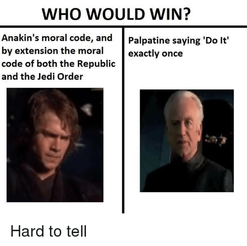 Jedi, Star Wars, and Once: WHO WOULD WIN?  Anakin's moral code, and  Palpatine saying 'Do lt'  by extension the moral  exactly once  code of both the Republic  and the Jedi Order Hard to tell