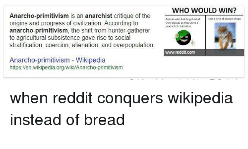 Anarcho Primitivism: WHO WOULD WIN?  Anarcho-primitivism is an anarchist critique of the  origins and progress of civilization. According to  anarcho-primitivism, the shift from hunter-gatherer  to agricultural subsistence gave rise to social  stratification, coercion, alienation, and overpopulation.  asto r  Sqme kind of crange shape  ther glasses as they were  product of chaticrn  www.reddit.com  Anarcho-primitivism Wikipedia  https://en.wikipedia.org/wiki/Anarcho-primitivism